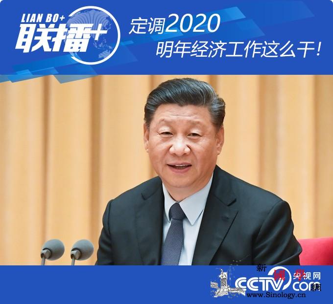 定调2020明年经济工作这么干!_党中央-经济工作-联播-
